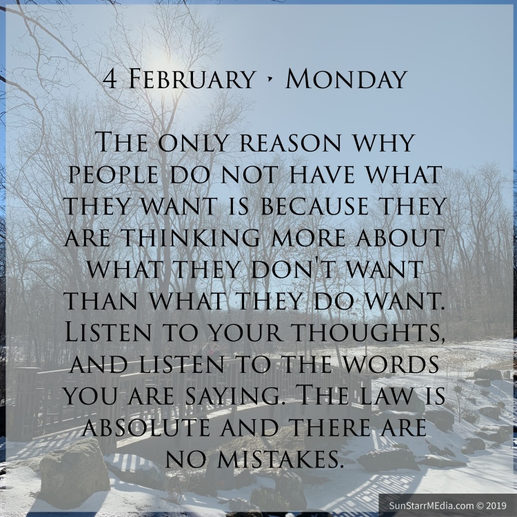 4 February • Monday • The only reason why people do not have what they want is because they are thinking more about what they don't want than what they do want. Listen to your thoughts, and listen to the words you are saying. The law is absolute and there are no mistakes.