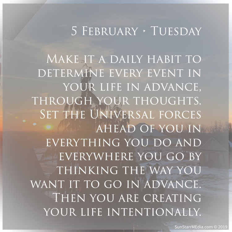 5 February • Tuesday • Make it a daily habit to determine every event in your life in advance, through your thoughts. Set the Universal forces ahead of you in everything you do and everywhere you go by thinking the way you want it to go in advance. Then you are creating your life intentionally.