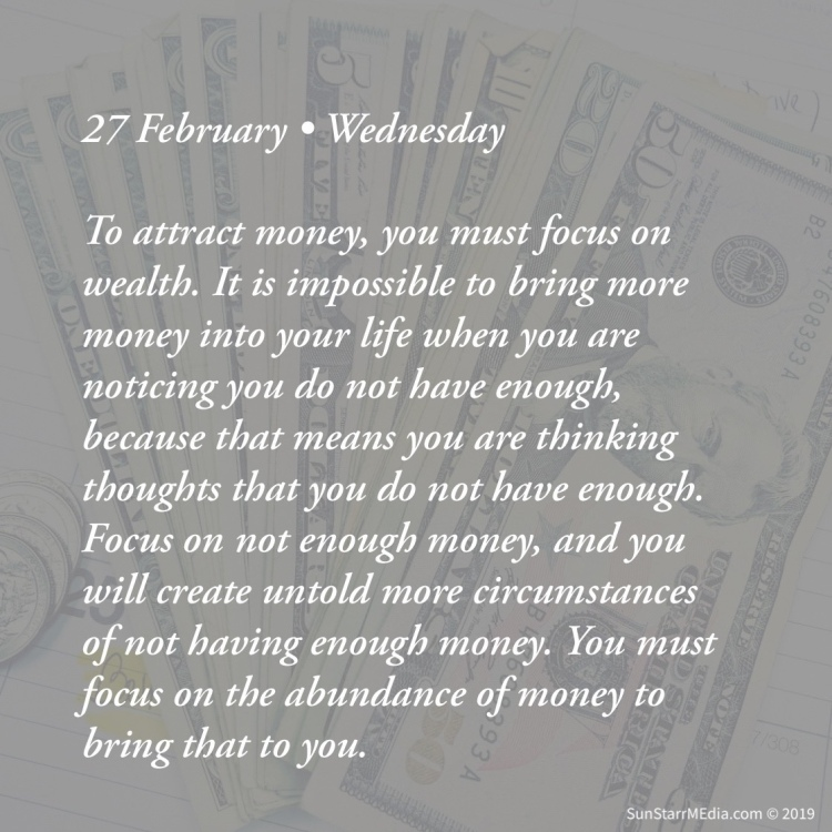27 February • Wednesday • To attract money, you must focus on wealth. It is impossible to bring more money into your life when you are noticing you do not have enough, because that means you are thinking thoughts that you do not have enough. Focus on not enough money, and you will create untold more circumstances of not having enough money. You must focus on the abundance of money to bring that to you.