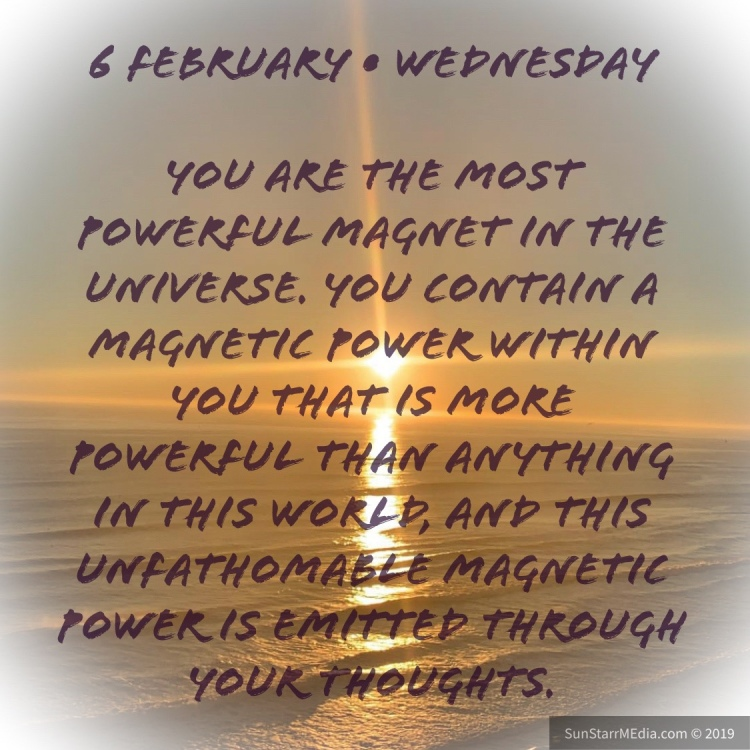6 February • Wednesday • You are the most powerful magnet in the Universe. You contain a magnetic power within you that is more powerful than anything in this world, and this unfathomable magnetic power is emitted through your thoughts.