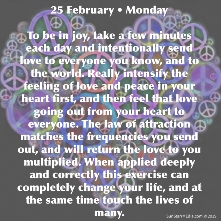 25 February • Monday • To be in joy, take a few minutes each day and intentionally send love to everyone you know, and to the world. Really intensify the feeling of love and peace in your heart first, and then feel that love going out from your heart to everyone. The law of attraction matches the frequencies you send out, and will return the love to you multiplied. When applied deeply and correctly this exercise can completely change your life, and at the same time touch the lives of many.