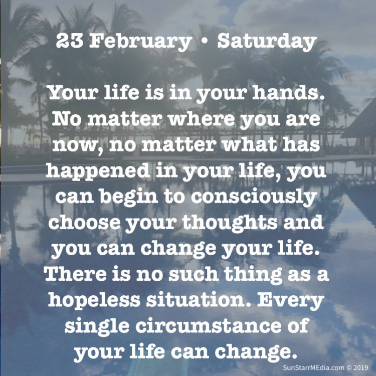 23 February • Saturday • Your life is in your hands. No matter where you are now, no matter what has happened in your life, you can begin to consciously choose your thoughts and you can change your life. There is no such thing as a hopeless situation. Every single circumstance of your life can change.