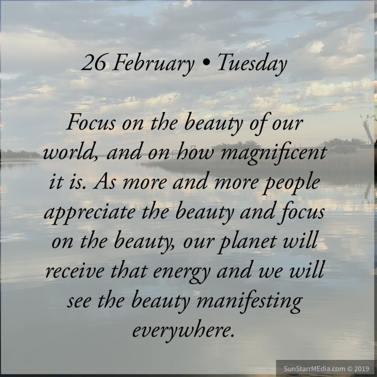 26 February • Tuesday • Focus on the beauty of our world, and on how magnificent it is. As more and more people appreciate the beauty and focus on the beauty, our planet will receive that energy and we will see the beauty manifesting everywhere.