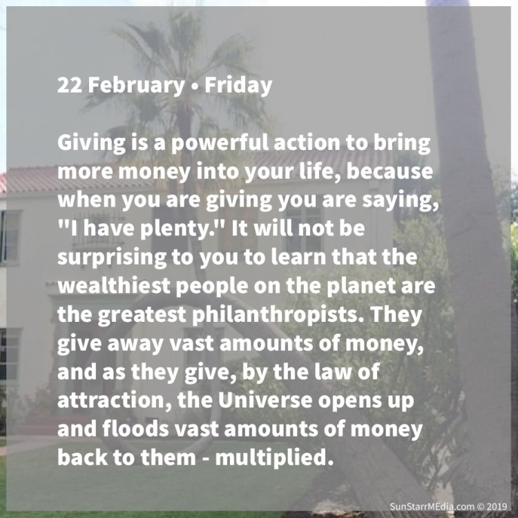 22 February • Friday • Giving is a powerful action to bring more money into your life, because when you are giving you are saying,
