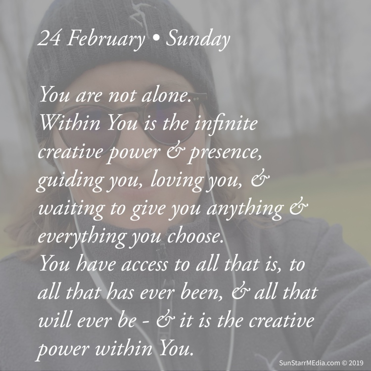 24 February • Sunday • You are not alone. Within You is the infinite creative power and presence, guiding you, loving you, and waiting to give you anything and everything you choose. You have access to all that is, to all that has ever been, and all that will ever be - and it is the creative power within You.