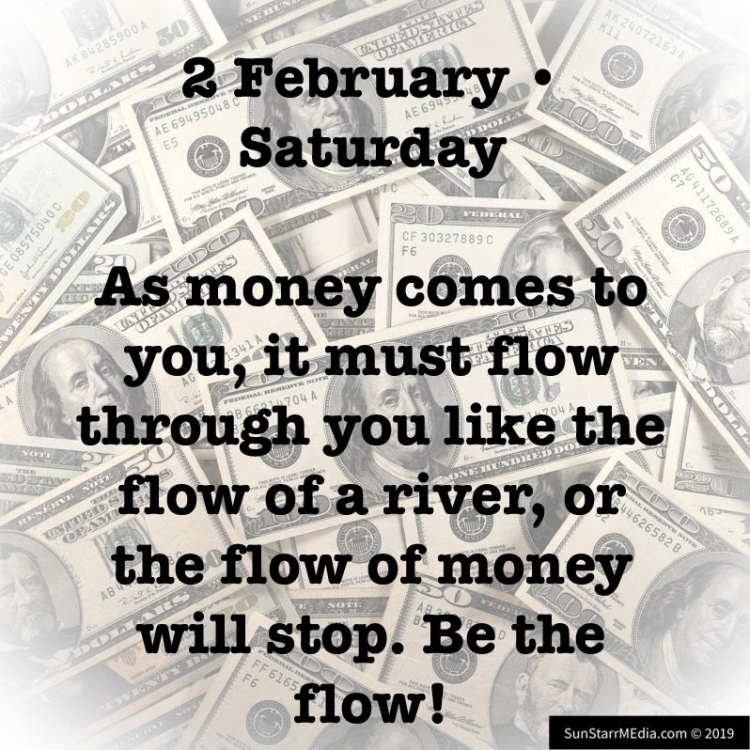 2 February • Saturday • As money comes to you, it must flow through you like the flow of a river, or the flow of money will stop. Be the flow!