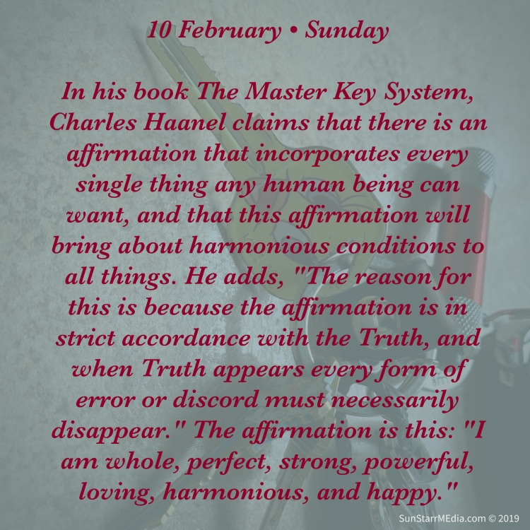 10 February • Sunday • In his book The Master Key System, Charles Haanel claims that there is an affirmation that incorporates every single thing any human being can want, and that this affirmation will bring about harmonious conditions to all things. He adds,