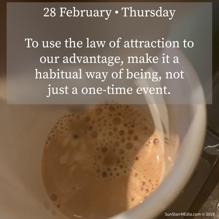 28 February • Thursday • To use the law of attraction to our advantage, make it a habitual way of being, not just a one-time event.