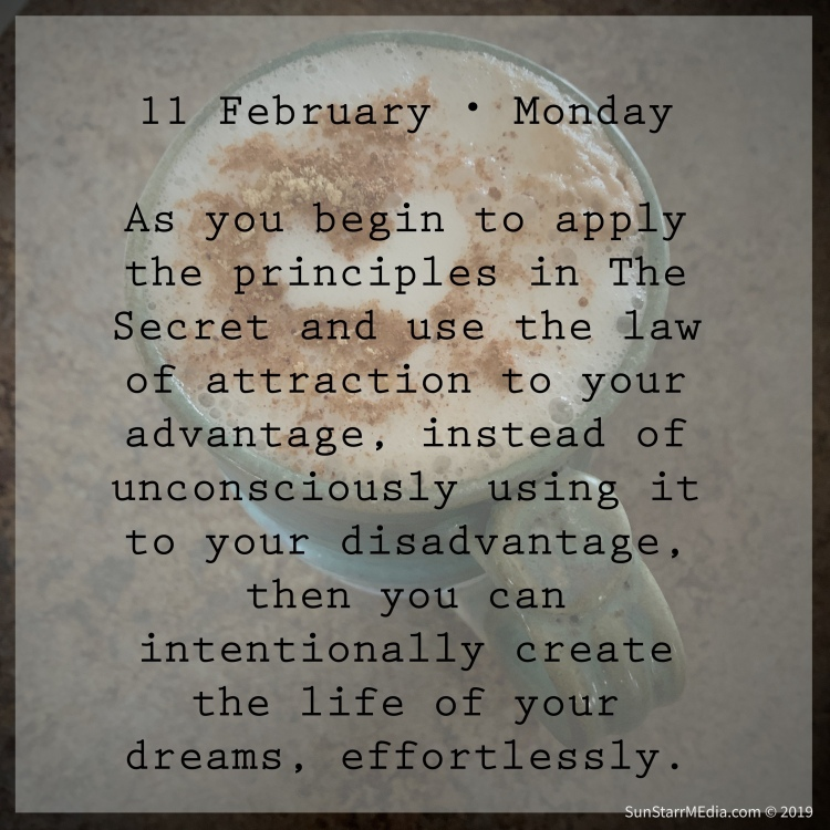 11 February • Monday • As you begin to apply the principles in The Secret and use the law of attraction to your advantage, instead of unconsciously using it to your disadvantage, then you can intentionally create the life of your dreams, effortlessly.