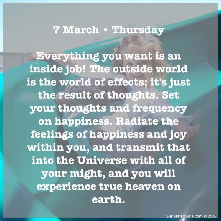 7 March • Thursday • Everything you want is an inside job! The outside world is the world of effects; it's just the result of thoughts. Set your thoughts and frequency on happiness. Radiate the feelings of happiness and joy within you, and transmit that into the Universe with all of your might, and you will experience true heaven on earth.