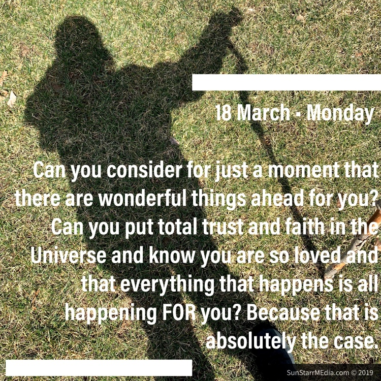 18 March • Monday • Can you consider for just a moment that there are wonderful things ahead for you? Can you put total trust and faith in the Universe and know you are so loved and that everything that happens is all happening FOR you? Because that is absolutely the case.