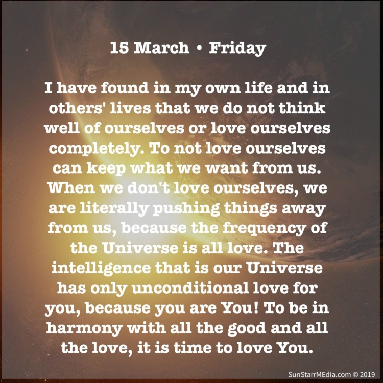 15 March • Friday • I have found in my own life and in others' lives that we do not think well of ourselves or love ourselves completely. To not love ourselves can keep what we want from us. When we don't love ourselves, we are literally pushing things away from us, because the frequency of the Universe is all love. The intelligence that is our Universe has only unconditional love for you, because you are You! To be in harmony with all the good and all the love, it is time to love You.