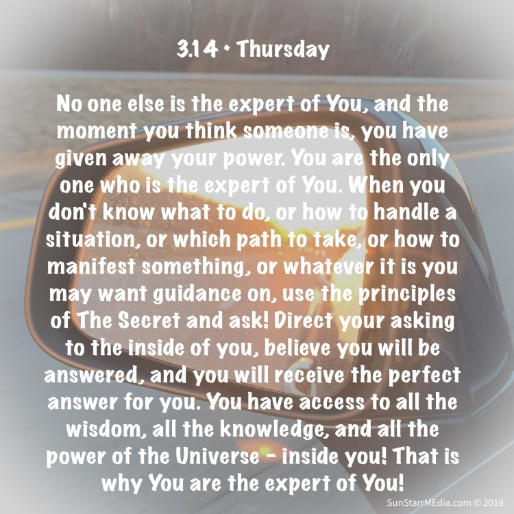 3.14 • Thursday • No one else is the expert of You, and the moment you think someone is, you have given away your power. You are the only one who is the expert of You. When you don't know what to do, or how to handle a situation, or which path to take, or how to manifest something, or whatever it is you may want guidance on, use the principles of The Secret and ask! Direct your asking to the inside of you, believe you will be answered, and you will receive the perfect answer for you. You have access to all the wisdom, all the knowledge, and all the power of the Universe - inside you! That is why You are the expert of You!