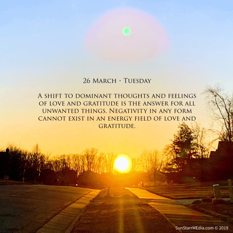 26 March • Tuesday • A shift to dominant thoughts and feelings of love and gratitude is the answer for all unwanted things. Negativity in any form cannot exist in an energy field of love and gratitude.