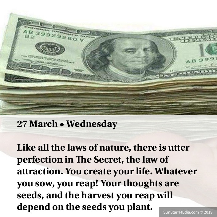 27 March • Wednesday • Like all the laws of nature, there is utter perfection in The Secret, the law of attraction. You create your life. Whatever you sow, you reap! Your thoughts are seeds, and the harvest you reap will depend on the seeds you plant.