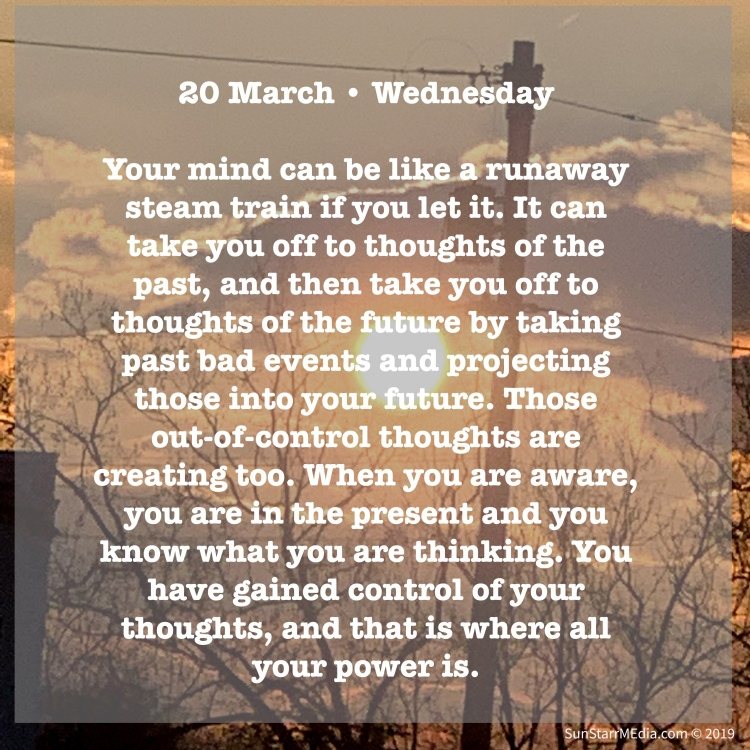20 March • Wednesday • Your mind can be like a runaway steam train if you let it. It can take you off to thoughts of the past, and then take you off to thoughts of the future by taking past bad events and projecting those into your future. Those out-of-control thoughts are creating too. When you are aware, you are in the present and you know what you are thinking. You have gained control of your thoughts, and that is where all your power is.