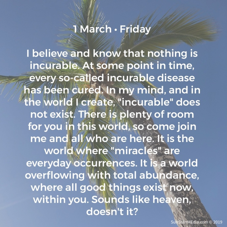 1 March • Friday • I believe and know that nothing is incurable. At some point in time, every so-called incurable disease has been cured. In my mind, and in the world I create,