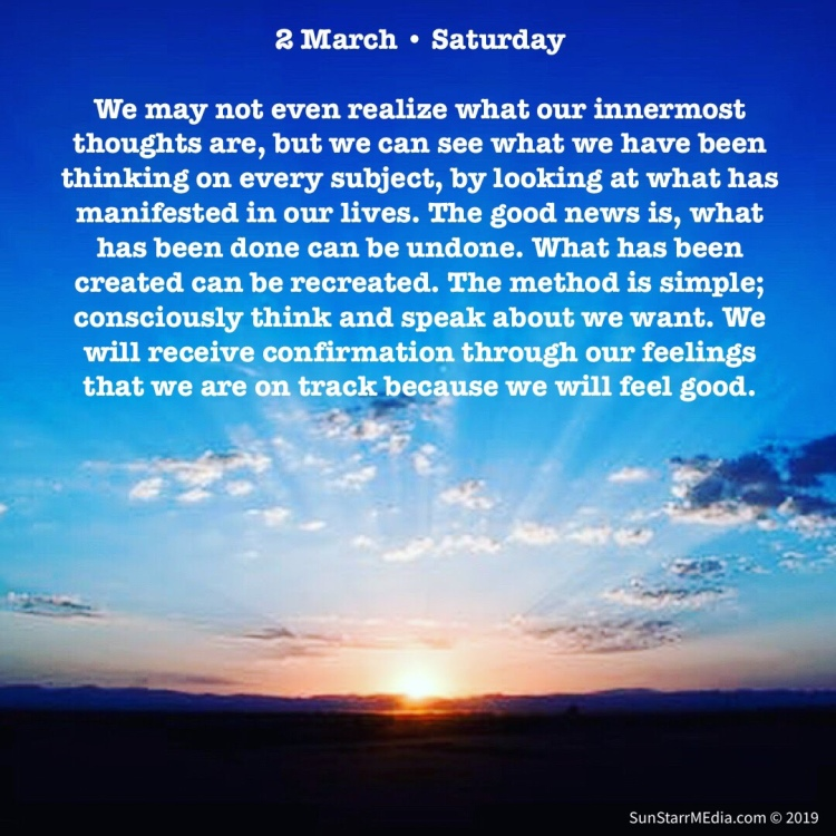 2 March • Saturday • We may not even realize what our innermost thoughts are, but we can see what we have been thinking on every subject, by looking at what has manifested in our lives. The good news is, what has been done can be undone. What has been created can be recreated. The method is simple; consciously think and speak about we want. We will receive confirmation through our feelings that we are on track because we will feel good.