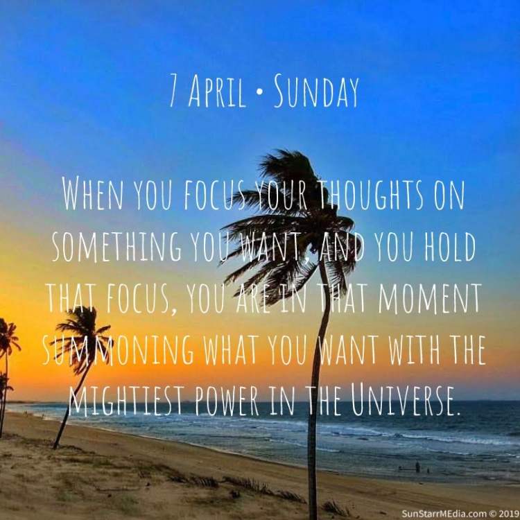 7 April • Sunday • When you focus your thoughts on something you want, and you hold that focus, you are in that moment summoning what you want with the mightiest power in the Universe.