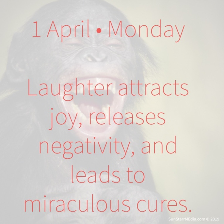 1 April • Monday • Laughter attracts joy, releases negativity, and leads to miraculous cures.