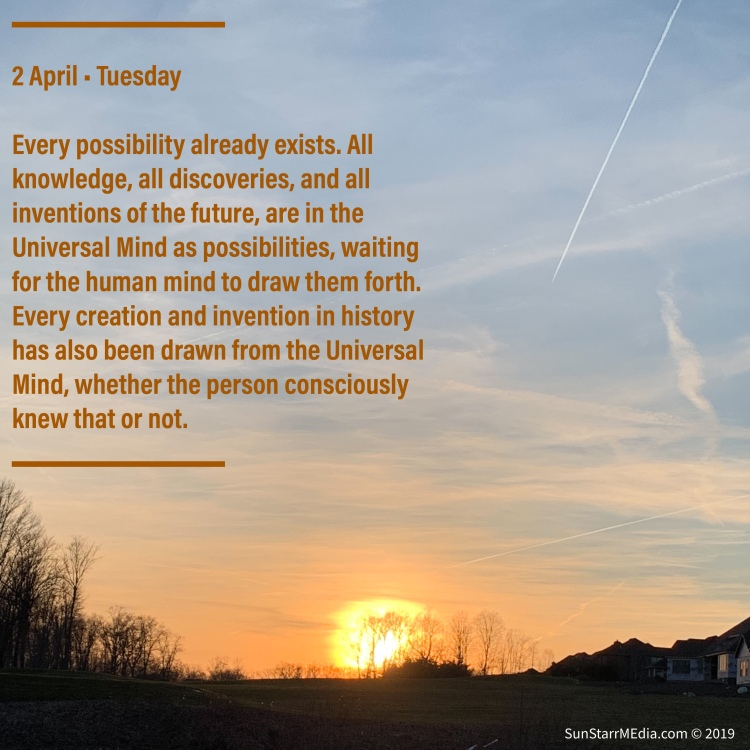 2 April • Tuesday • Every possibility already exists. All knowledge, all discoveries, and all inventions of the future, are in the Universal Mind as possibilities, waiting for the human mind to draw them forth. Every creation and invention in history has also been drawn from the Universal Mind, whether the person consciously knew that or not.