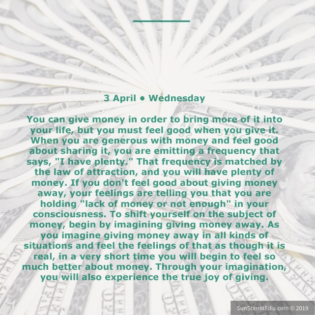 3 April • Wednesday • You can give money in order to bring more of it into your life, but you must feel good when you give it. When you are generous with money and feel good about sharing it, you are emitting a frequency that says,