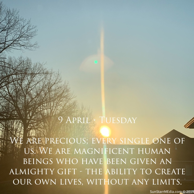 9 April • Tuesday • We are precious; every single one of us. We are magnificent human beings who have been given an almighty gift - the ability to create our own lives, without any limits.