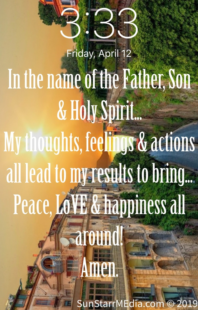 In the name of the Father, Son & Holy Spirit... My thoughts, feelings & actions all lead to my results to bring... Peace, LoVE & happiness all around! Amen.