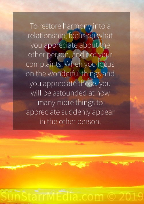 To restore harmony into a relationship, focus on what you appreciate about the other person, and not your complaints. When you focus on the wonderful things and you appreciate those, you will be astounded at how many more things to appreciate suddenly appear in the other person.