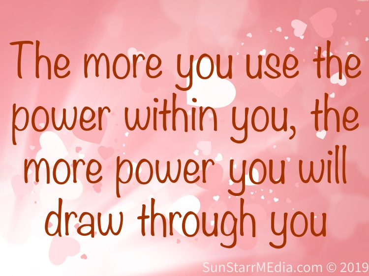 The more you use the power within you, the more power you will draw through you