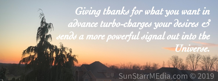Giving thanks for what you want in advance turbo-charges your desires and sends a more powerful signal out into the Universe.