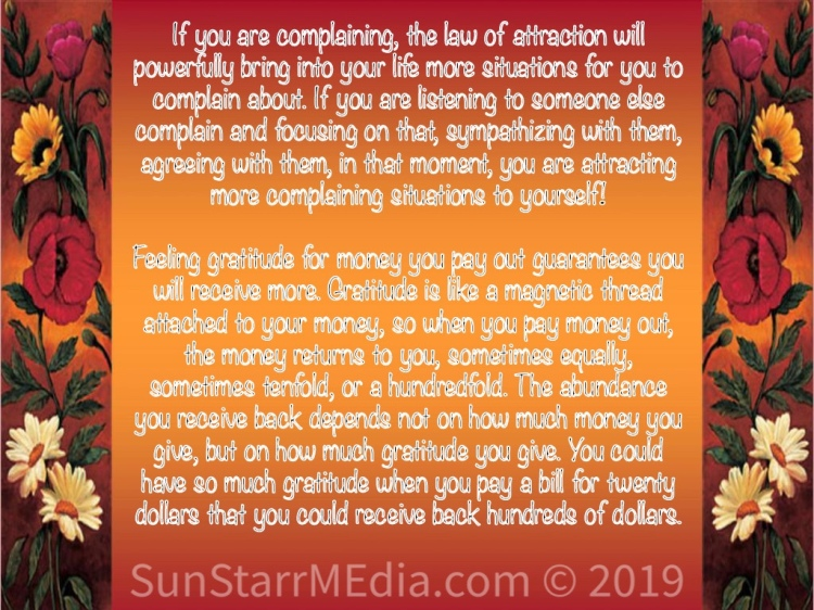 If you are complaining, the law of attraction will powerfully bring into your life more situations for you to complain about. If you are listening to someone else complain and focusing on that, sympathizing with them, agreeing with them, in that moment, you are attracting more complaining situations to yourself!  Feeling gratitude for money you pay out guarantees you will receive more. Gratitude is like a magnetic thread attached to your money, so when you pay money out, the money returns to you, sometimes equally, sometimes tenfold, or a hundredfold. The abundance you receive back depends not on how much money you give, but on how much gratitude you give. You could have so much gratitude when you pay a bill for twenty dollars that you could receive back hundreds of dollars.