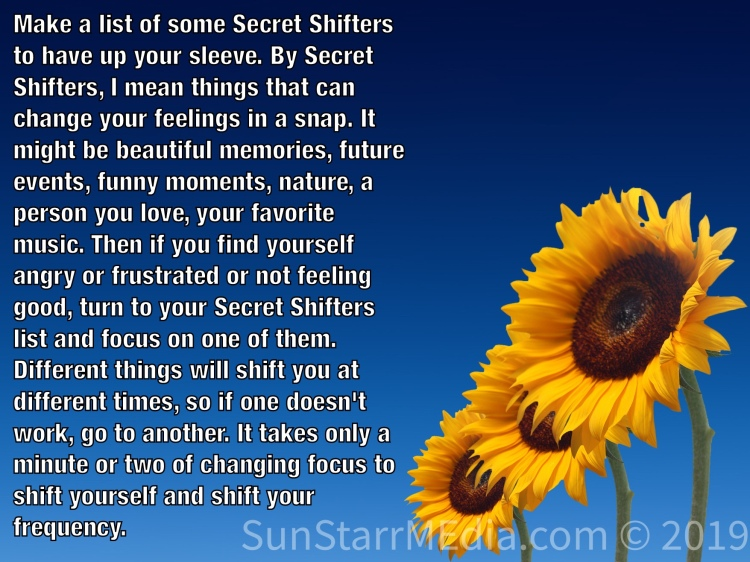Make a list of some Secret Shifters to have up your sleeve. By Secret Shifters, I mean things that can change your feelings in a snap. It might be beautiful memories, future events, funny moments, nature, a person you love, your favorite music. Then if you find yourself angry or frustrated or not feeling good, turn to your Secret Shifters list and focus on one of them. Different things will shift you at different times, so if one doesn't work, go to another. It takes only a minute or two of changing focus to shift yourself and shift your frequency.
