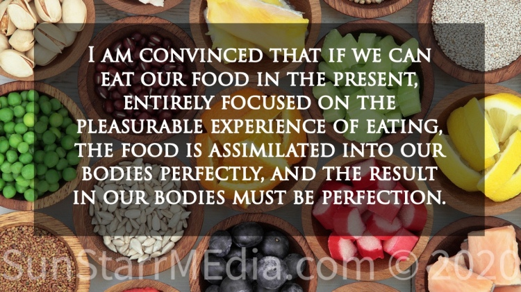 I am convinced that if we can eat our food in the present, entirely focused on the pleasurable experience of eating, the food is assimilated into our bodies perfectly, and the result in our bodies must be perfection.