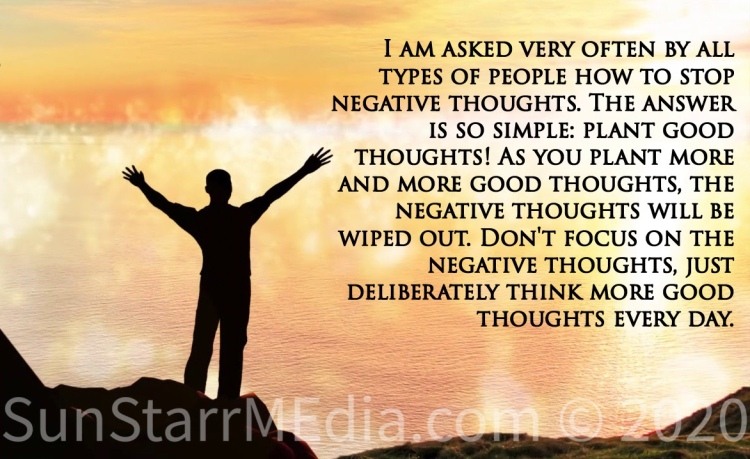 I am asked very often by all types of people how to stop negative thoughts. The answer is so simple: plant good thoughts! As you plant more and more good thoughts, the negative thoughts will be wiped out. Don't focus on the negative thoughts, just deliberately think more good thoughts every day.
