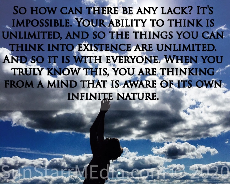 So how can there be any lack? It's impossible. Your ability to think is unlimited, and so the things you can think into existence are unlimited. And so it is with everyone. When you truly know this, you are thinking from a mind that is aware of its own infinite nature.