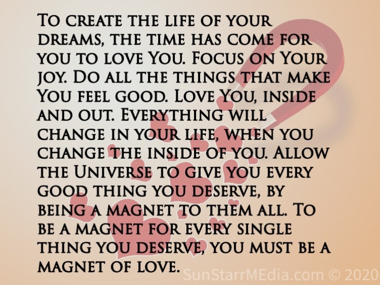 To create the life of your dreams, the time has come for you to love You. Focus on Your joy. Do all the things that make You feel good. Love You, inside and out. Everything will change in your life, when you change the inside of you. Allow the Universe to give you every good thing you deserve, by being a magnet to them all. To be a magnet for every single thing you deserve, you must be a magnet of love.