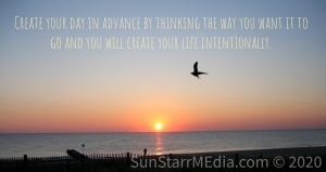 Create your day in advance by thinking the way you want it to go and you will create your life intentionally.