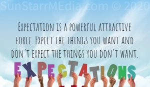 Expectation is a powerful attractive force. Expect the things you want and don't expect the things you don't want.
