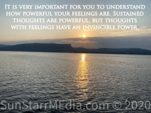 It is very important for you to understand how powerful your feelings are. Sustained thoughts are powerful, but thoughts with feelings have an invincible power.