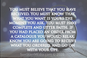 You must believe that you have received. You must know that what you want is yours the moment you ask. You must have complete and utter faith. If you had placed an order from a catalogue you would relax, know you are going to receive what you ordered, and go on with your life.