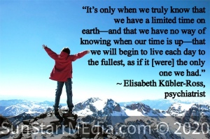 """""""It's only when we truly know that we have a limited time on earth—and that we have no way of knowing when our time is up—that we will begin to live each day to the fullest, as if it [were] the only one we had."""" ~ Elisabeth Kübler-Ross, psychiatrist"""