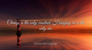 """""""Change is the only constant; hanging on is the only sin."""" ~ Denise McCluggage, race car driver"""