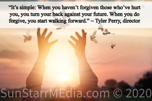 """""""It's simple: When you haven't forgiven those who've hurt you, you turn your back against your future. When you do forgive, you start walking forward."""" ~ Tyler Perry, director"""