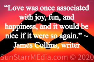 """""""Love was once associated with joy, fun, and happiness, and it would be nice if it were so again."""" ~ James Collins, writer"""