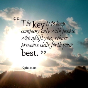 """""""The key is to keep company only with people who uplift you, whose presence calls forth your best."""" ~ Epictetus, philosopher"""
