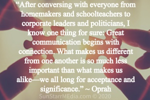 """""""After conversing with everyone from homemakers and schoolteachers to corporate leaders and politicians, I know one thing for sure: Great communication begins with connection. What makes us different from one another is so much less important than what makes us alike—we all long for acceptance and significance."""" ~ Oprah"""