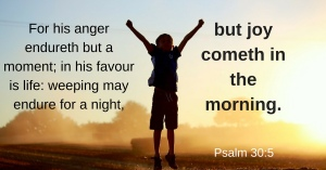 """""""Weeping may endure for a night, but joy cometh in the morning."""" ~ Psalms 30:5"""