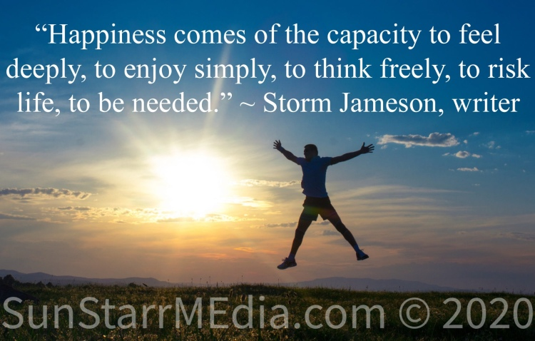 """""""Happiness comes of the capacity to feel deeply, to enjoy simply, to think freely, to risk life, to be needed."""" ~ Storm Jameson, writer"""