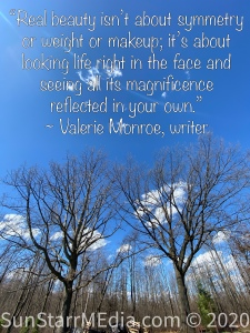 """""""Real beauty isn't about symmetry or weight or makeup; it's about looking life right in the face and seeing all its magnificence reflected in your own."""" ~ Valerie Monroe, writer"""